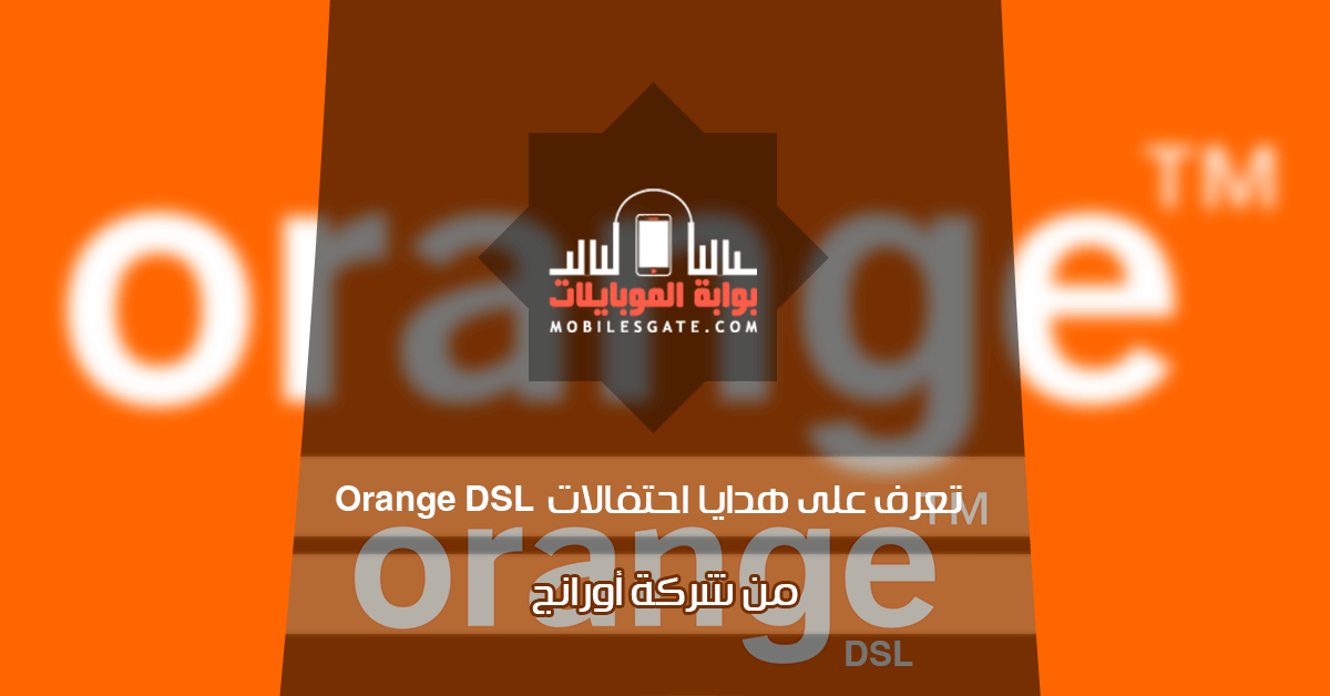 تعرف على هدايا احتفالات Orange DSL من شركة أورانج